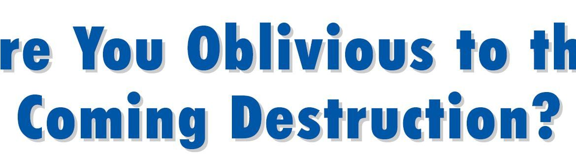 Are You Oblivious to the Coming Destruction