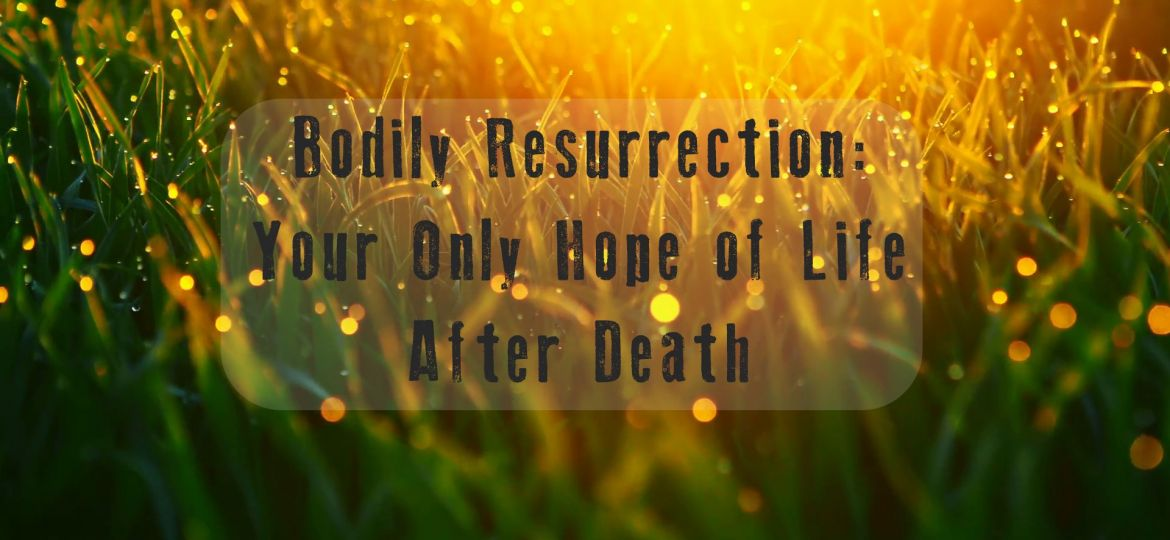 Bodily Resurrection- Your Only Hope of Life After Death1
